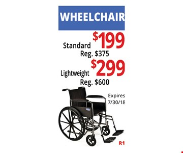 Wheelchair Standard $199, Reg $375, Lightweight $299, Reg. $600. Not Valid With Other Offers. Must Present Ad For Discount Price. Pricing May Not Be For Exact Model Shown. Some Items Not Available For Insurance Billing.