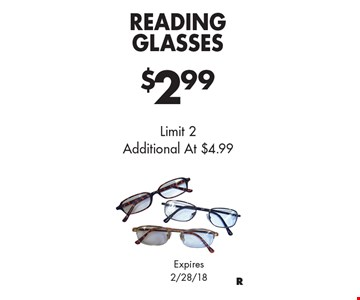 $2.99 Reading Glasses Limit 2 Additional At $4.99. Expires 2/28/18