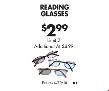 $2.99 Reading Glasses. Limit 2. Additional At $4.99. Expires 4/30/18