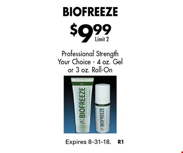 $9.99 Biofreeze. Professional Strength Your Choice - 4 oz. Gel or 3 oz. Roll-On Limit 2. Expires 8-31-18.