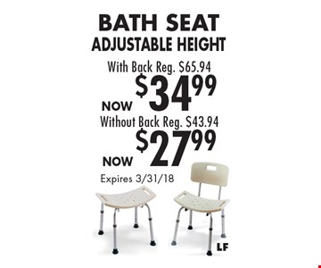 Bath Seat Adjustable Height With Back Reg. $65.94 Now $34.99 Without Back Reg. $43.94 Now $27.99. Expires 3/31/18