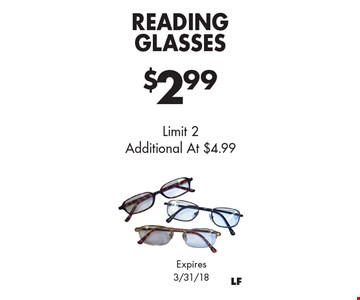 $2.99 Reading Glasses. Limit 2 Additional At $4.99. Expires 3/31/18.