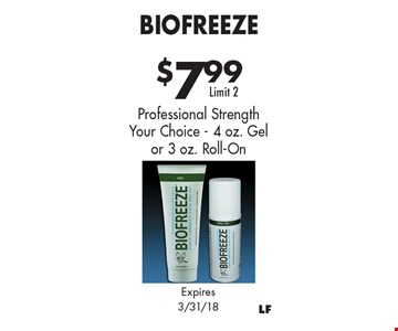 $7.99 Biofreeze. Professional Strength. Your Choice - 4 oz. Gel or 3 oz. Roll-On. Limit 2. Expires 3/31/18.