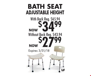 Bath Seat Adjustable Height With Back Reg. $65.94 Now $34.99 OR Without Back Reg. $43.94 Now $27.99. Expires 3/31/18