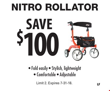 SAVE $100 NITRO ROLLATOR. Fold easily - Stylish, lightweight- Comfortable - Adjustable. Limit 2. Expires 7-31-18.