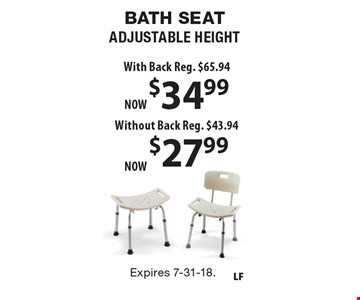 BATH SEAT ADJUSTABLE HEIGHT $27.99 Without Back, Reg. $43.94. $34.99 With Back, Reg. $65.94. Expires 7-31-18.