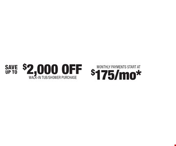$2,000 OFF walk-in tub/shower purchase. Monthly Payments Start At $175/mo*.