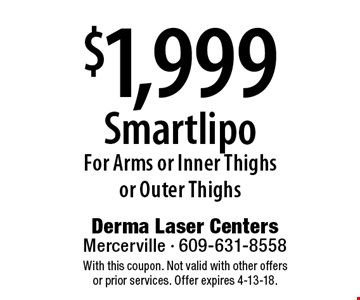 $1,999 Smartlipo For Arms or Inner Thighs or Outer Thighs. With this coupon. Not valid with other offers or prior services. Offer expires 4-13-18.