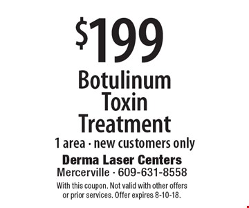 $199 Botulinum Toxin Treatment 1 area - new customers only. With this coupon. Not valid with other offers or prior services. Offer expires 8-10-18.