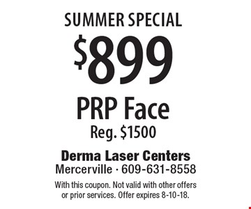 summer Special $899 PRP Face Reg. $1500. With this coupon. Not valid with other offers or prior services. Offer expires 8-10-18.