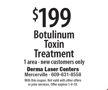 $199 Botulinum Toxin Treatment. 1 area. New customers only. With this coupon. Not valid with other offers or prior services. Offer expires 1-4-19.