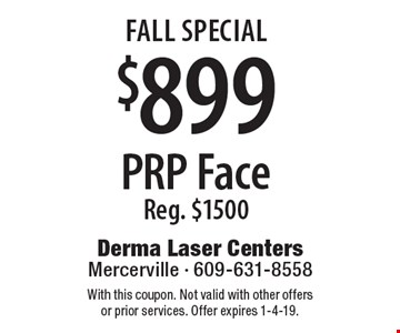 FALL Special $899 PRP Face Reg. $1500. With this coupon. Not valid with other offers or prior services. Offer expires 1-4-19.