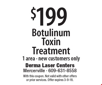 $199 Botulinum Toxin Treatment. 1 area - New customers only. With this coupon. Not valid with other offers or prior services. Offer expires 3-9-18.