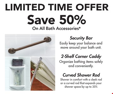 LIMITED TIME OFFER. Save 50% On All Bath Accessories*. Security Bar. 2-Shelf Corner Caddy. Curved Shower Rod.*Offer applies to acrylic accessories, security bars and shower rods with purchase of a complete Bath Fitter system. Must be used at time of estimate only. May not be combined with other offers or applied to previous purchases. Valid only at select locations.