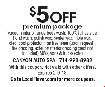 $5 Off premium package vacuum interior, underbody wash, 100% full service hand wash, polish wax, sealer wax, triple wax,clear coat protectant, air freshener (upon request), tire dressing, exterior/interior dressing (seat not included) SUVs, vans & trucks extra. With this coupon. Not valid with other offers. Expires 2-9-18. Go to LocalFlavor.com for more coupons.