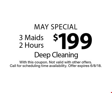 May Special. $199 Deep Cleaning. 3 Maids 2 Hours. With this coupon. Not valid with other offers. Call for scheduling time availability. Offer expires 6/8/18.
