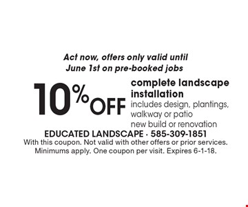Act now, offers only valid until June 1st on pre-booked jobs. 10% OFF complete landscape installation - includes design, plantings, walkway or patio new build or renovation. With this coupon. Not valid with other offers or prior services. Minimums apply. One coupon per visit. Expires 6-1-18.