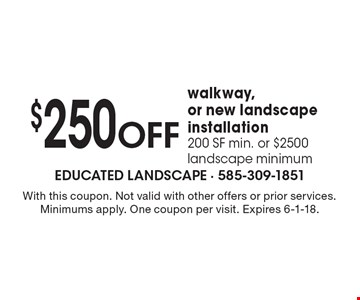 $250 OFF walkway, or new landscape installation, 200 SF min. or $2500 landscape minimum. With this coupon. Not valid with other offers or prior services. Minimums apply. One coupon per visit. Expires 6-1-18.
