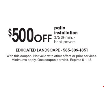 $500 OFF patio installation, 375 SF min. - brick pavers. With this coupon. Not valid with other offers or prior services. Minimums apply. One coupon per visit. Expires 6-1-18.