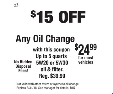 $15 off any oil change. With this coupon up to 5 quarts 5W20 or 5W30 oil & filter. Reg. $39.99. No hidden disposal fees! $24.99 for most vehicles. Not valid with other offers or synthetic oil change. Expires 3/31/18. See manager for details. R15