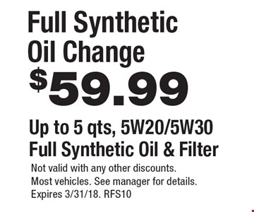 Full Synthetic Oil Change $59.99. Up to 5 qts, 5W20/5W30 Full Synthetic Oil & Filter. Not valid with any other discounts. Most vehicles. See manager for details. Expires 3/31/18. RFS10