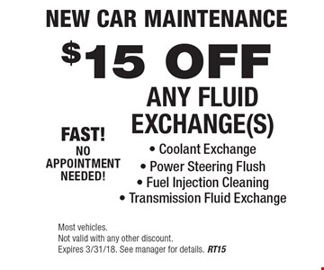New Car Maintenance $15 Off Any Fluid Exchange(s) - Coolant Exchange - Power Steering Flush - Fuel Injection Cleaning - Transmission Fluid Exchange. Most vehicles. Not valid with any other discount. Expires 3/31/18. See manager for details. RT15