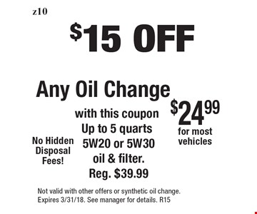 $15 Off Any Oil Change with this couponUp to 5 quarts 5W20 or 5W30 oil & filter. Reg. $39.99. Not valid with other offers or synthetic oil change. Expires 3/31/18. See manager for details. R15