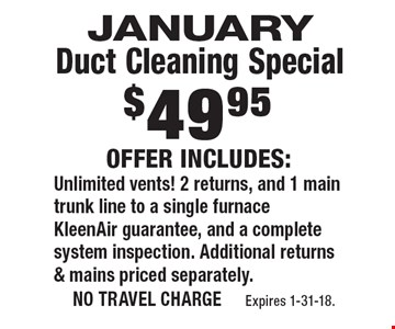 $49.95 january Duct Cleaning Special Offer Includes: Unlimited vents! 2 returns, and 1 main trunk line to a single furnace KleenAir guarantee, and a complete system inspection. Additional returns & mains priced separately.. no travel charge Expires 1-31-18.