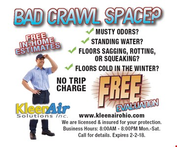 Bad crawl space?FreeevaluationNO TRIPCHARGE Musty odors? Standing water? Floors sagging, rotting, or squeaking? Floors cold in the winter?. Call for details. Expires 2-2-18.