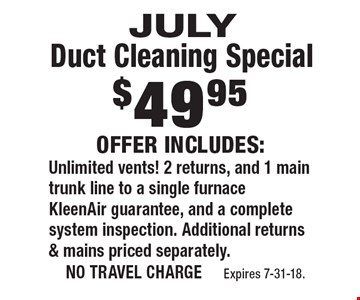 $49.95 July Duct Cleaning Special. Offer Includes: Unlimited vents! 2 returns, and 1 main trunk line to a single furnace KleenAir guarantee, and a complete system inspection. Additional returns & mains priced separately.. no travel charge Expires 7-31-18.