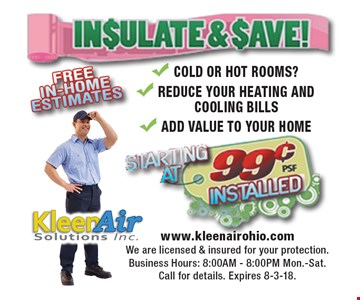 Insulate & save! Starting at 99¢ psf installed. Cold or hot rooms? Reduce your heating and cooling bills Add value to your home. Call for details. Expires 8-3-18.