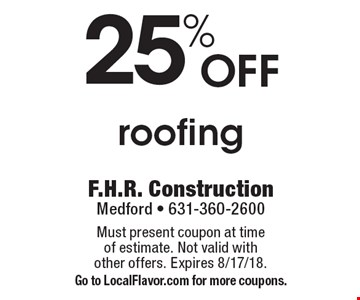 25% off roofing. Must present coupon at time of estimate. Not valid with