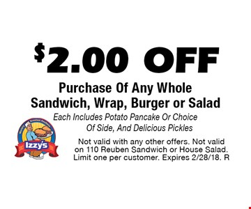 $2.00 Off Purchase Of Any Whole Sandwich, Wrap, Burger or Salad. Each Includes Potato Pancake Or Choice Of Side, And Delicious Pickles. Not valid with any other offers. Not valid on 110 Reuben Sandwich or House Salad. Limit one per customer. Expires 2/28/18. R