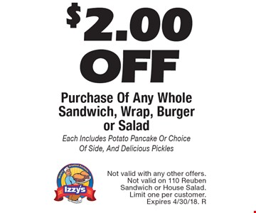 $2.00 Off Purchase Of Any Whole Sandwich, Wrap, Burger or Salad. Each Includes Potato Pancake Or Choice Of Side, And Delicious Pickles. Not valid with any other offers. Not valid on 110 Reuben Sandwich or House Salad. Limit one per customer. Expires 4/30/18. R