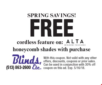Spring SAVINGS! Free ALTA cordless feature on: honeycomb shades with purchase . With this coupon. Not valid with any other offers, discounts, coupons or prior sales. Can be used in conjunction with 30% off coupon on this ad. Exp. 5/16/18.