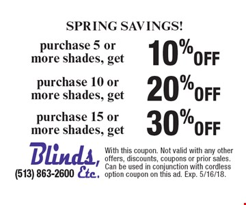 Spring SAVINGS! 10% off purchase 5 or more shades, get. 20% off purchase 10 or more shades, get. 30% off purchase 15 or more shades, get. With this coupon. Not valid with any other offers, discounts, coupons or prior sales. Can be used in conjunction with cordless option coupon on this ad. Exp. 5/16/18.