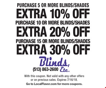 Extra 30% Off When You Purchase 15 or more Blinds/Shades. Extra 20% Off When You Purchase 10 or more Blinds/Shades. Extra 10% Off When You Purchase 5 or more Blinds/Shades. With this coupon. Not valid with any other offers or on previous sales. Expires 7/16/18. Go to LocalFlavor.com for more coupons.