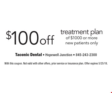 $100 off treatment plan of $1000 or more, new patients only. With this coupon. Not valid with other offers, prior service or insurance plan. Offer expires 5/25/18.