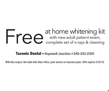 Free at home whitening kit with new adult patient exam, complete set of x-rays & cleaning. With this coupon. Not valid with other offers, prior service or insurance plan. Offer expires 5/25/18.