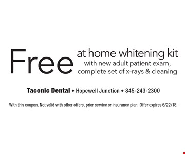 Free at home whitening kit with new adult patient exam, complete set of x-rays & cleaning. With this coupon. Not valid with other offers, prior service or insurance plan. Offer expires 6/22/18.