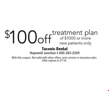 $100 off treatment plan of $1000 or more. New patients only. With this coupon. Not valid with other offers, prior service or insurance plan. Offer expires 4-27-18.