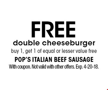 Free double cheeseburger. Buy 1, get 1 of equal or lesser value free. With coupon. Not valid with other offers. Exp. 4-20-18.
