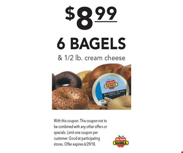 $8.99 6 Bagels & 1/2 lb. cream cheese. With this coupon. This coupon not to be combined with any other offers or specials. Limit one coupon per customer. Good at participating stores. Offer expires 6/29/18.
