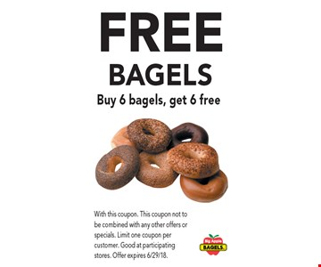 Free Bagels Buy 6 bagels, get 6 free. With this coupon. This coupon not to be combined with any other offers or specials. Limit one coupon per customer. Good at participating stores. Offer expires 6/29/18.