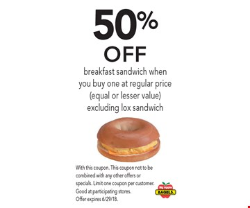 50% Off breakfast sandwich when you buy one at regular price (equal or lesser value)excluding lox sandwich. With this coupon. This coupon not to be combined with any other offers or specials. Limit one coupon per customer. Good at participating stores. Offer expires 6/29/18.