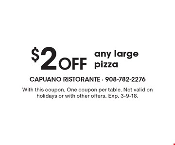 $2 Off any large pizza. With this coupon. One coupon per table. Not valid on holidays or with other offers. Exp. 3-9-18.