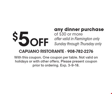 $5 Off any dinner purchase of $30 or more. Offer valid in Flemington only Sunday through Thursday only. With this coupon. One coupon per table. Not valid on holidays or with other offers. Please present coupon prior to ordering. Exp. 3-9-18.