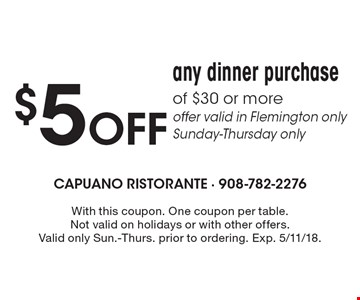$5 Off any dinner purchase of $30 or more. Offer valid in Flemington only Sunday-Thursday only. With this coupon. One coupon per table. Not valid on holidays or with other offers. Valid only Sun.-Thurs. prior to ordering. Exp. 5/11/18.