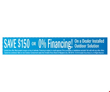 Save $150 or 0% Financing! On a Dealer Installed Outdoor Solution. Limited time offer. Must present coupon at time of estimate. Financing is subject to credit approval. Prior purchases or installations excluded. Not valid with any other offers. Cannot be combined. Valid on new Outdoor Containment sales from Invisible Fence Brand of Maryland only. CM 2016. ©2016 Invisible Fence Brand, Inc. All Rights Reserved.