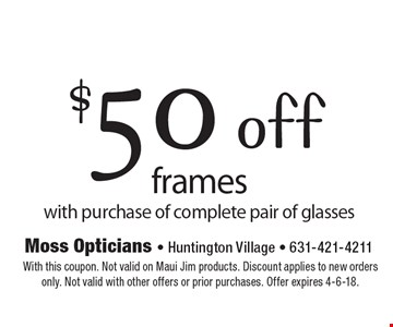 $50 off frames with purchase of complete pair of glasses. With this coupon. Not valid on Maui Jim products. Discount applies to new orders only. Not valid with other offers or prior purchases. Offer expires 4-6-18.